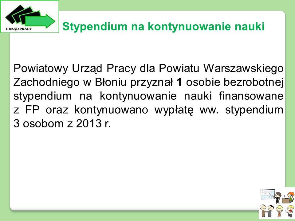 Powiatowy Urząd Pracy dla Powiatu Warszawskiego Zachodniego w Błoniu przyznał 1 osobie bezrobotnej stypendium na kontynuowanie nauki finansowane z FP oraz kontynuowano wypłatę ww.