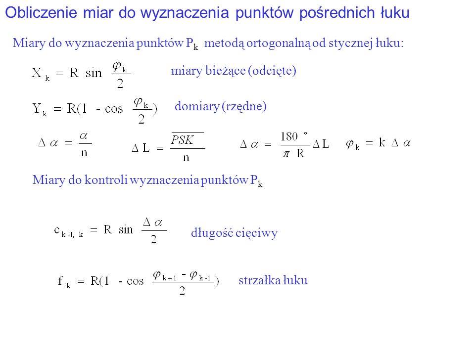 Obliczenie miar do wyznaczenia punktów pośrednich łuku Miary do wyznaczenia punktów P k metodą ortogonalną od stycznej łuku: miary bieżące (odcięte) domiary (rzędne) długość cięciwy Miary do kontroli wyznaczenia punktów P k strzałka łuku