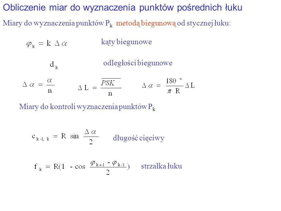 Obliczenie miar do wyznaczenia punktów pośrednich łuku Miary do wyznaczenia punktów P k metodą biegunową od stycznej łuku: kąty biegunowe odległości biegunowe długość cięciwy Miary do kontroli wyznaczenia punktów P k strzałka łuku