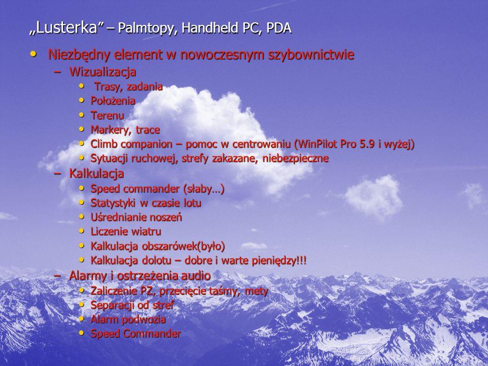 """""""Lusterka – Palmtopy, Handheld PC, PDA Niezbędny element w nowoczesnym szybownictwie Niezbędny element w nowoczesnym szybownictwie –Wizualizacja Trasy, zadania Trasy, zadania Położenia Położenia Terenu Terenu Markery, trace Markery, trace Climb companion – pomoc w centrowaniu (WinPilot Pro 5.9 i wyżej) Climb companion – pomoc w centrowaniu (WinPilot Pro 5.9 i wyżej) Sytuacji ruchowej, strefy zakazane, niebezpieczne Sytuacji ruchowej, strefy zakazane, niebezpieczne –Kalkulacja Speed commander (słaby…) Speed commander (słaby…) Statystyki w czasie lotu Statystyki w czasie lotu Uśrednianie noszeń Uśrednianie noszeń Liczenie wiatru Liczenie wiatru Kalkulacja obszarówek(było) Kalkulacja obszarówek(było) Kalkulacja dolotu – dobre i warte pieniędzy!!."""