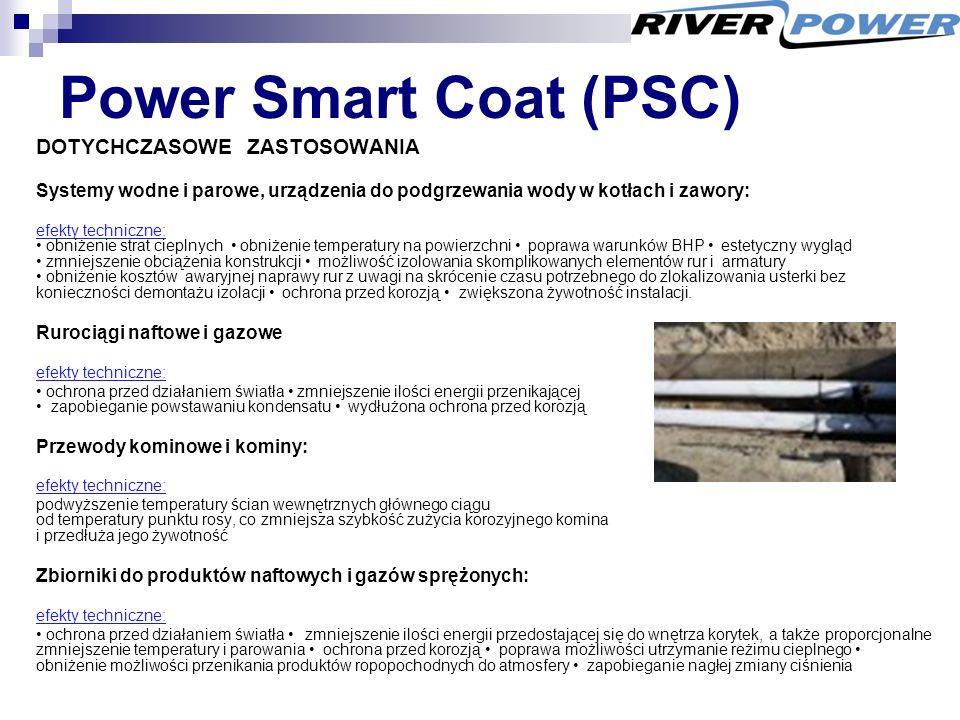 Power Smart Coat (PSC) DOTYCHCZASOWE ZASTOSOWANIA Systemy wodne i parowe, urządzenia do podgrzewania wody w kotłach i zawory: efekty techniczne: obniżenie strat cieplnych obniżenie temperatury na powierzchni poprawa warunków BHP estetyczny wygląd zmniejszenie obciążenia konstrukcji możliwość izolowania skomplikowanych elementów rur i armatury obniżenie kosztów awaryjnej naprawy rur z uwagi na skrócenie czasu potrzebnego do zlokalizowania usterki bez konieczności demontażu izolacji ochrona przed korozją zwiększona żywotność instalacji.