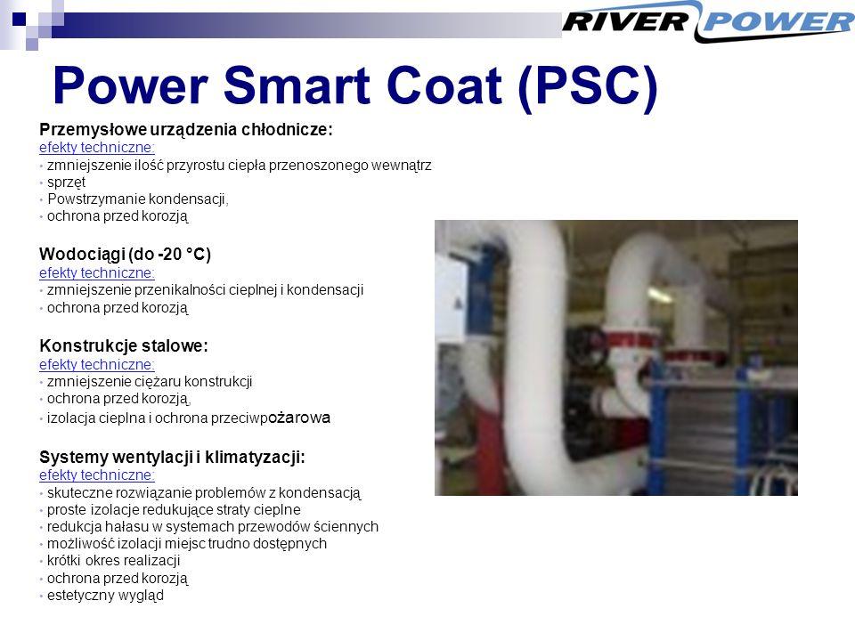 Power Smart Coat (PSC) Przemysłowe urządzenia chłodnicze: efekty techniczne: zmniejszenie ilość przyrostu ciepła przenoszonego wewnątrz sprzęt Powstrzymanie kondensacji, ochrona przed korozją Wodociągi (do -20 °C) efekty techniczne: zmniejszenie przenikalności cieplnej i kondensacji ochrona przed korozją Konstrukcje stalowe: efekty techniczne: zmniejszenie ciężaru konstrukcji ochrona przed korozją, izolacja cieplna i ochrona przeciwp ożarowa Systemy wentylacji i klimatyzacji: efekty techniczne: skuteczne rozwiązanie problemów z kondensacją proste izolacje redukujące straty cieplne redukcja hałasu w systemach przewodów ściennych możliwość izolacji miejsc trudno dostępnych krótki okres realizacji ochrona przed korozją estetyczny wygląd
