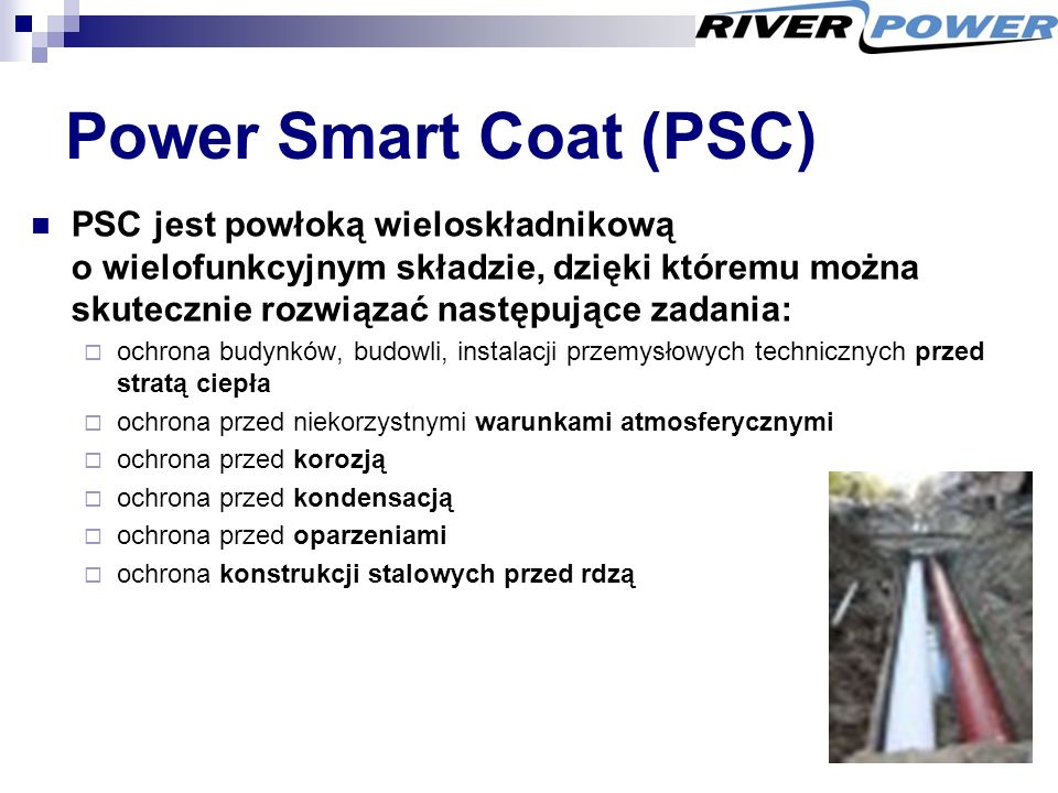 Power Smart Coat (PSC) PSC jest powłoką wieloskładnikową o wielofunkcyjnym składzie, dzięki któremu można skutecznie rozwiązać następujące zadania:  ochrona budynków, budowli, instalacji przemysłowych technicznych przed stratą ciepła  ochrona przed niekorzystnymi warunkami atmosferycznymi  ochrona przed korozją  ochrona przed kondensacją  ochrona przed oparzeniami  ochrona konstrukcji stalowych przed rdzą