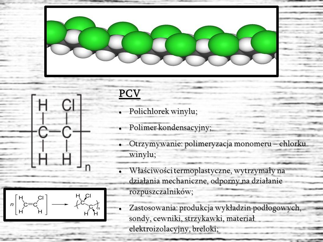 PCV Polichlorek winylu; Polichlorek winylu; Polimer kondensacyjny; Polimer kondensacyjny; Otrzymywanie: polimeryzacja monomeru – chlorku winylu; Otrzymywanie: polimeryzacja monomeru – chlorku winylu; Właściwości termoplastyczne, wytrzymały na działania mechaniczne, odporny na działanie rozpuszczalników; Właściwości termoplastyczne, wytrzymały na działania mechaniczne, odporny na działanie rozpuszczalników; Zastosowania: produkcja wykładzin podłogowych, sondy, cewniki, strzykawki, materiał elektroizolacyjny, breloki; Zastosowania: produkcja wykładzin podłogowych, sondy, cewniki, strzykawki, materiał elektroizolacyjny, breloki;