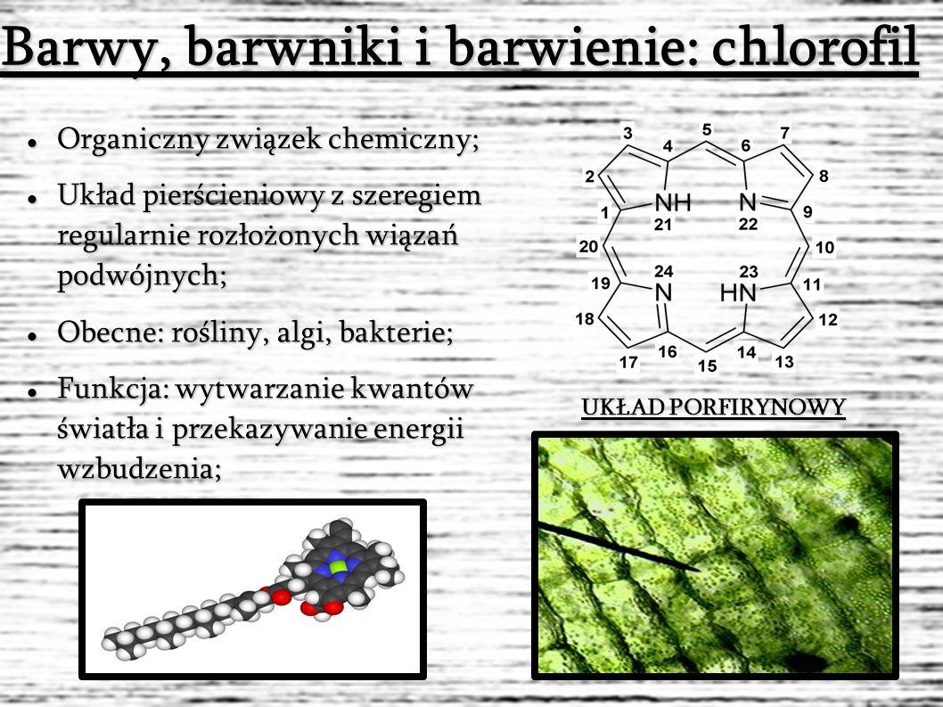 Barwy, barwniki i barwienie: chlorofil Organiczny związek chemiczny; Organiczny związek chemiczny; Układ pierścieniowy z szeregiem regularnie rozłożonych wiązań podwójnych; Układ pierścieniowy z szeregiem regularnie rozłożonych wiązań podwójnych; Obecne: rośliny, algi, bakterie; Obecne: rośliny, algi, bakterie; Funkcja: wytwarzanie kwantów światła i przekazywanie energii wzbudzenia; Funkcja: wytwarzanie kwantów światła i przekazywanie energii wzbudzenia; UKŁAD PORFIRYNOWY