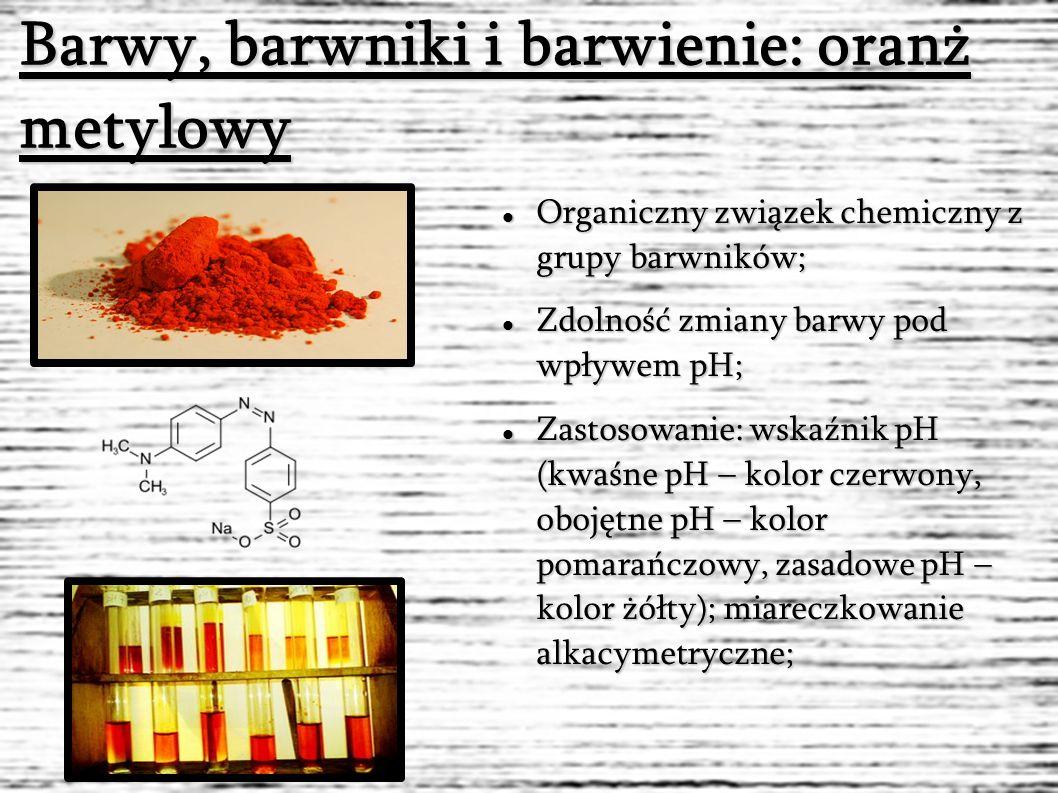 Barwy, barwniki i barwienie: oranż metylowy Organiczny związek chemiczny z grupy barwników; Organiczny związek chemiczny z grupy barwników; Zdolność zmiany barwy pod wpływem pH; Zdolność zmiany barwy pod wpływem pH; Zastosowanie: wskaźnik pH (kwaśne pH – kolor czerwony, obojętne pH – kolor pomarańczowy, zasadowe pH – kolor żółty); miareczkowanie alkacymetryczne; Zastosowanie: wskaźnik pH (kwaśne pH – kolor czerwony, obojętne pH – kolor pomarańczowy, zasadowe pH – kolor żółty); miareczkowanie alkacymetryczne;