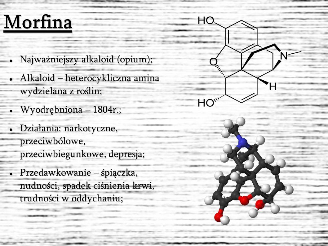 Morfina Najważniejszy alkaloid (opium); Najważniejszy alkaloid (opium); Alkaloid – heterocykliczna amina wydzielana z roślin; Alkaloid – heterocykliczna amina wydzielana z roślin; Wyodrębniona – 1804r.; Wyodrębniona – 1804r.; Działania: narkotyczne, przeciwbólowe, przeciwbiegunkowe, depresja; Działania: narkotyczne, przeciwbólowe, przeciwbiegunkowe, depresja; Przedawkowanie – śpiączka, nudności, spadek ciśnienia krwi, trudności w oddychaniu; Przedawkowanie – śpiączka, nudności, spadek ciśnienia krwi, trudności w oddychaniu;