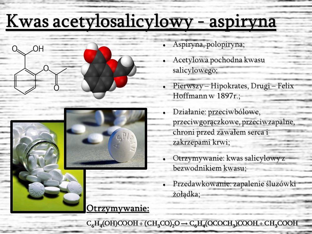 Kwas acetylosalicylowy - aspiryna Aspiryna, polopiryna; Aspiryna, polopiryna; Acetylowa pochodna kwasu salicylowego; Acetylowa pochodna kwasu salicylowego; Pierwszy – Hipokrates, Drugi – Felix Hoffmann w 1897r.; Pierwszy – Hipokrates, Drugi – Felix Hoffmann w 1897r.; Działanie: przeciwbólowe, przeciwgorączkowe, przeciwzapalne, chroni przed zawałem serca i zakrzepami krwi; Działanie: przeciwbólowe, przeciwgorączkowe, przeciwzapalne, chroni przed zawałem serca i zakrzepami krwi; Otrzymywanie: kwas salicylowy z bezwodnikiem kwasu; Otrzymywanie: kwas salicylowy z bezwodnikiem kwasu; Przedawkowanie: zapalenie śluzówki żołądka; Przedawkowanie: zapalenie śluzówki żołądka; C 6 H 4 (OH)COOH + (CH 3 CO) 2 O → C 6 H 4 (OCOCH 3 )COOH + CH 3 COOH Otrzymywanie: