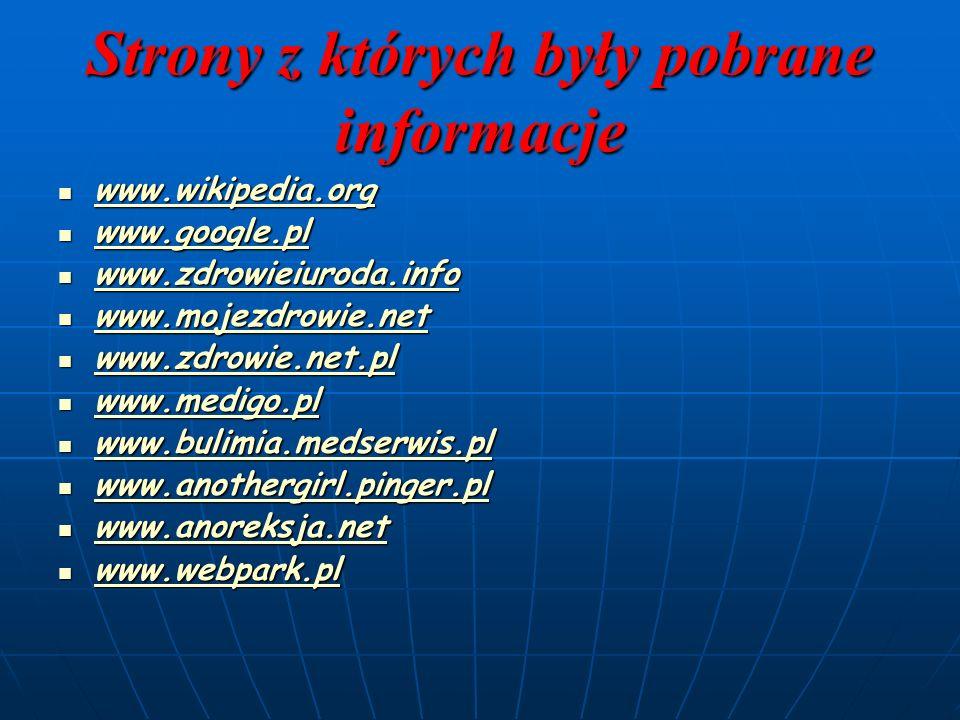 Strony z których były pobrane informacje www.wikipedia.org www.wikipedia.org www.wikipedia.org www.google.pl www.google.pl www.google.pl www.zdrowieiuroda.info www.zdrowieiuroda.info www.zdrowieiuroda.info www.mojezdrowie.net www.mojezdrowie.net www.mojezdrowie.net www.zdrowie.net.pl www.zdrowie.net.pl www.zdrowie.net.pl www.medigo.pl www.medigo.pl www.medigo.pl www.bulimia.medserwis.pl www.bulimia.medserwis.pl www.bulimia.medserwis.pl www.anothergirl.pinger.pl www.anothergirl.pinger.pl www.anothergirl.pinger.pl www.anoreksja.net www.anoreksja.net www.anoreksja.net www.webpark.pl www.webpark.pl www.webpark.pl