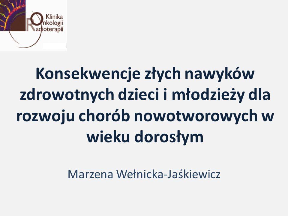 Konsekwencje złych nawyków zdrowotnych dzieci i młodzieży dla rozwoju chorób nowotworowych w wieku dorosłym Marzena Wełnicka-Jaśkiewicz