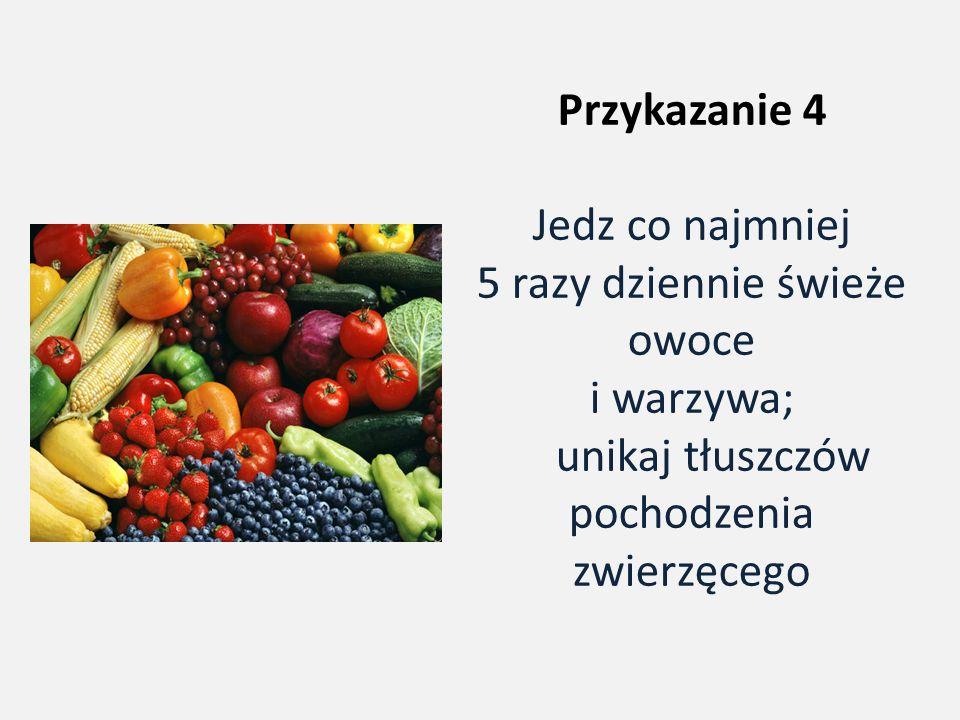 Przykazanie 4 Jedz co najmniej 5 razy dziennie świeże owoce i warzywa; unikaj tłuszczów pochodzenia zwierzęcego