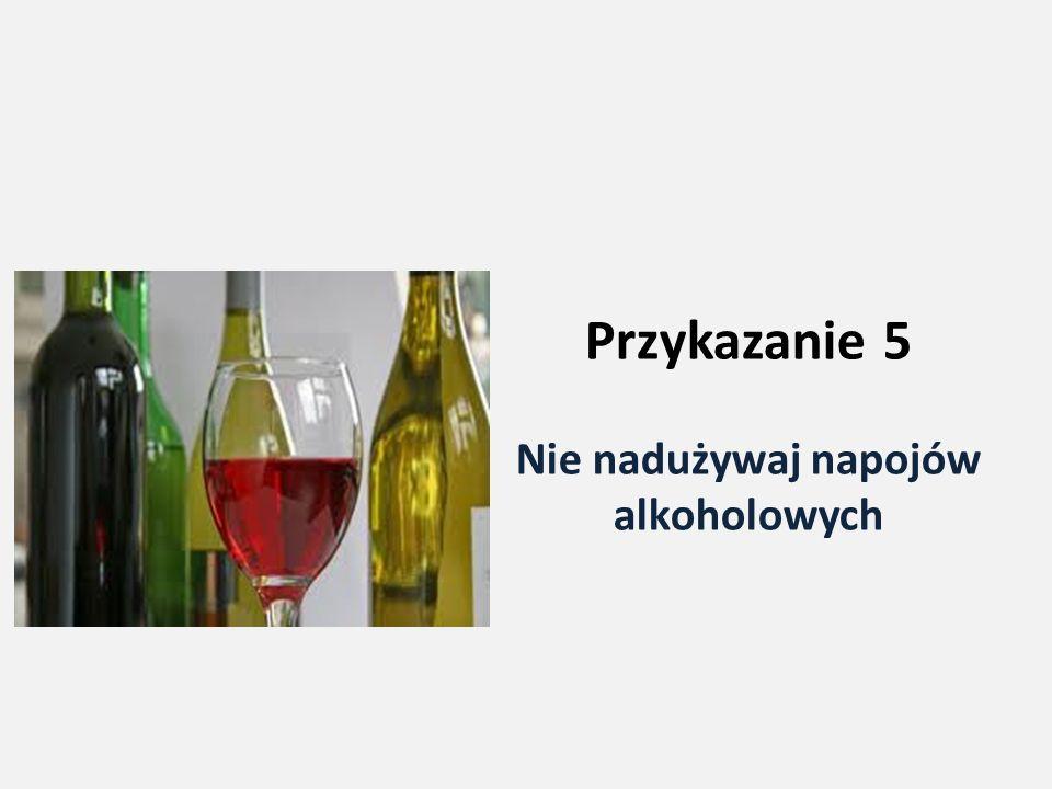 Przykazanie 5 Nie nadużywaj napojów alkoholowych