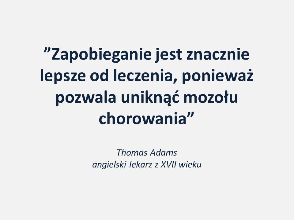 """""""Zapobieganie jest znacznie lepsze od leczenia, ponieważ pozwala uniknąć mozołu chorowania"""" Thomas Adams angielski lekarz z XVII wieku"""