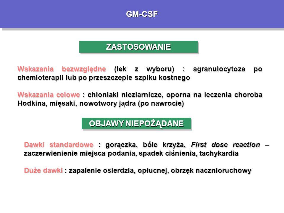 GM-CSFGM-CSF ZASTOSOWANIEZASTOSOWANIE Wskazania bezwzględne (lek z wyboru) : agranulocytoza po chemioterapii lub po przeszczepie szpiku kostnego Wskazania celowe : chłoniaki nieziarnicze, oporna na leczenia choroba Hodkina, mięsaki, nowotwory jądra (po nawrocie) OBJAWY NIEPOŻĄDANE Dawki standardowe : gorączka, bóle krzyża, First dose reaction – zaczerwienienie miejsca podania, spadek ciśnienia, tachykardia Duże dawki : zapalenie osierdzia, opłucnej, obrzęk nacznioruchowy