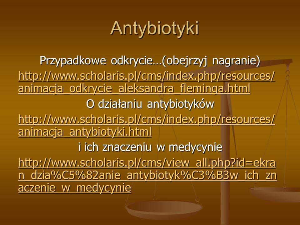 Antybiotyki Przypadkowe odkrycie…(obejrzyj nagranie) http://www.scholaris.pl/cms/index.php/resources/ animacja_odkrycie_aleksandra_fleminga.html http://www.scholaris.pl/cms/index.php/resources/ animacja_odkrycie_aleksandra_fleminga.html O działaniu antybiotyków http://www.scholaris.pl/cms/index.php/resources/ animacja_antybiotyki.html http://www.scholaris.pl/cms/index.php/resources/ animacja_antybiotyki.html i ich znaczeniu w medycynie http://www.scholaris.pl/cms/view_all.php?id=ekra n_dzia%C5%82anie_antybiotyk%C3%B3w_ich_zn aczenie_w_medycynie http://www.scholaris.pl/cms/view_all.php?id=ekra n_dzia%C5%82anie_antybiotyk%C3%B3w_ich_zn aczenie_w_medycynie