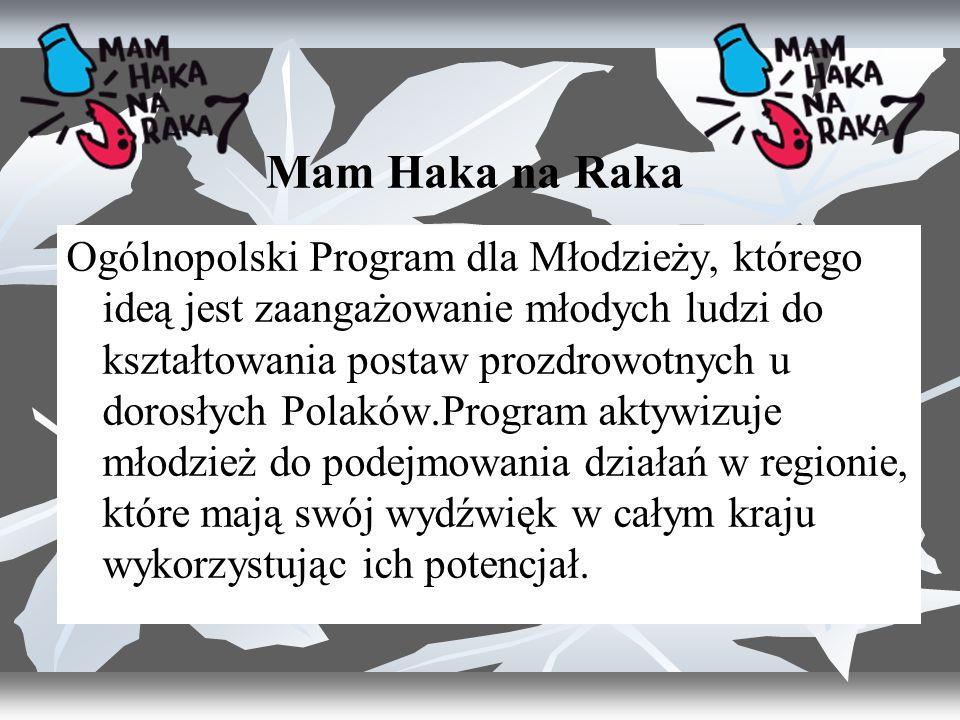 Mam Haka na Raka Ogólnopolski Program dla Młodzieży, którego ideą jest zaangażowanie młodych ludzi do kształtowania postaw prozdrowotnych u dorosłych Polaków.Program aktywizuje młodzież do podejmowania działań w regionie, które mają swój wydźwięk w całym kraju wykorzystując ich potencjał.