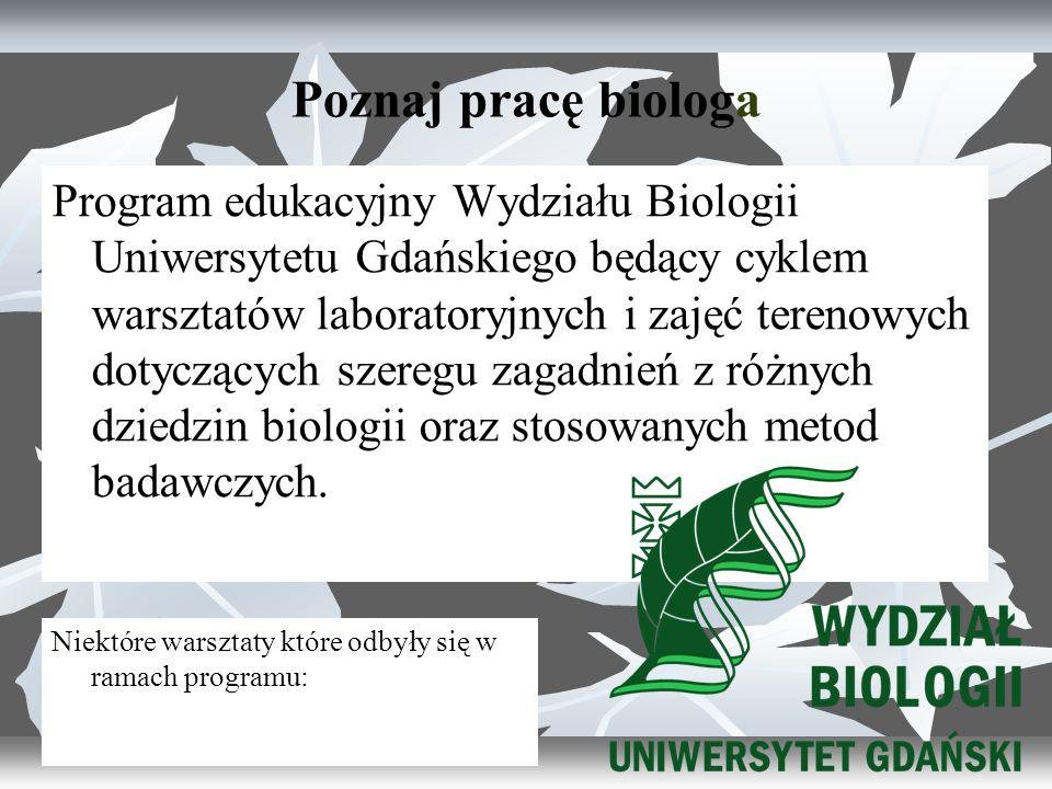 Poznaj pracę biologa Program edukacyjny Wydziału Biologii Uniwersytetu Gdańskiego będący cyklem warsztatów laboratoryjnych i zajęć terenowych dotyczących szeregu zagadnień z różnych dziedzin biologii oraz stosowanych metod badawczych.