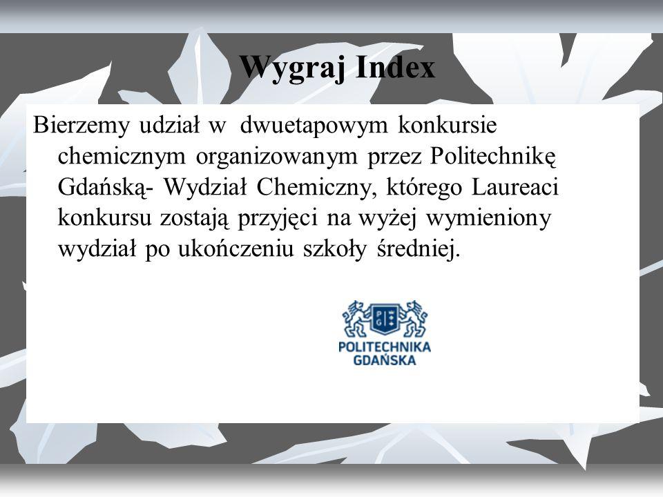 Wygraj Index Bierzemy udział w dwuetapowym konkursie chemicznym organizowanym przez Politechnikę Gdańską- Wydział Chemiczny, którego Laureaci konkursu zostają przyjęci na wyżej wymieniony wydział po ukończeniu szkoły średniej.