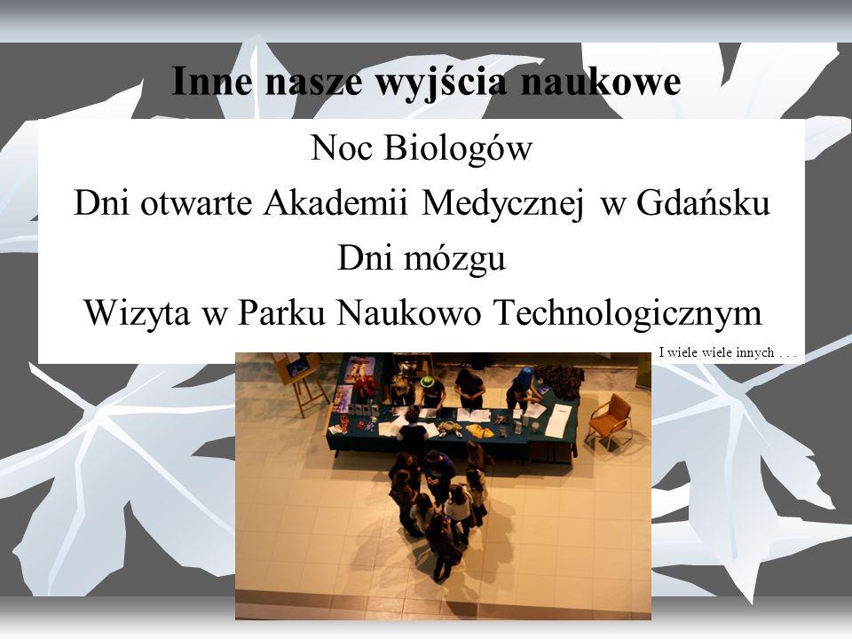 Inne nasze wyjścia naukowe Noc Biologów Dni otwarte Akademii Medycznej w Gdańsku Dni mózgu Wizyta w Parku Naukowo Technologicznym I wiele wiele innych...