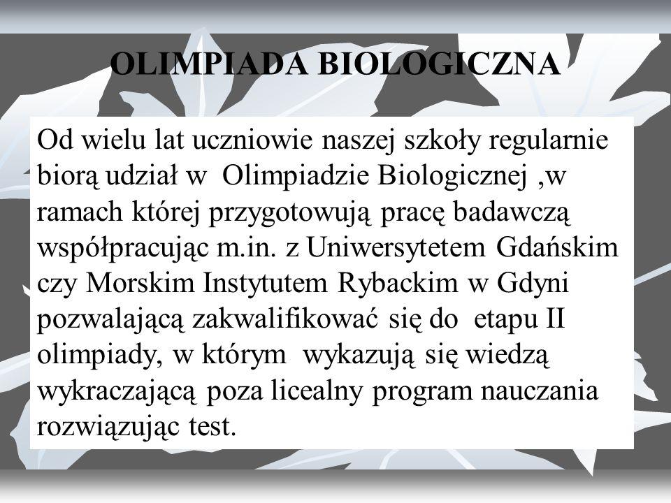 OLIMPIADA BIOLOGICZNA Od wielu lat uczniowie naszej szkoły regularnie biorą udział w Olimpiadzie Biologicznej,w ramach której przygotowują pracę badawczą współpracując m.in.