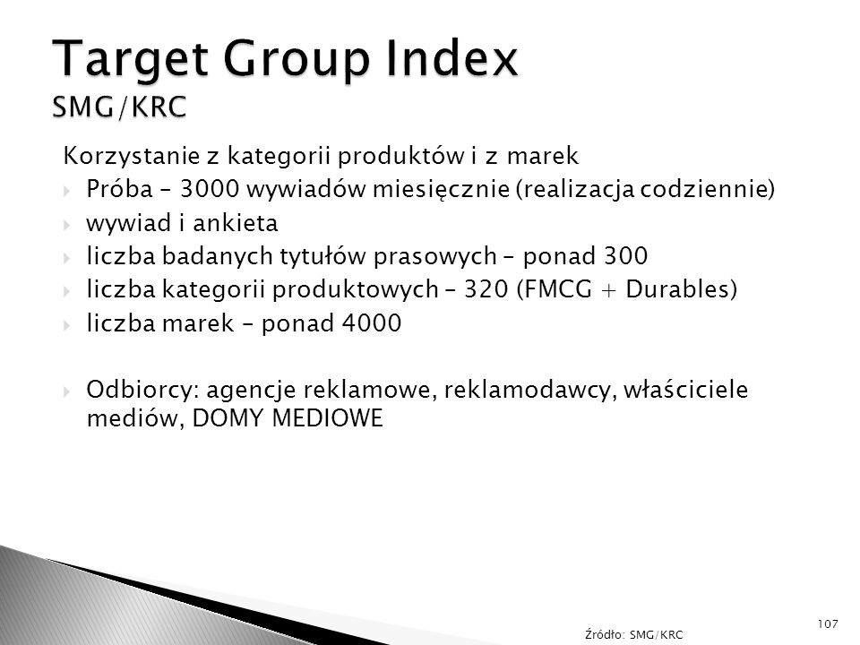 Korzystanie z kategorii produktów i z marek  Próba – 3000 wywiadów miesięcznie (realizacja codziennie)  wywiad i ankieta  liczba badanych tytułów prasowych – ponad 300  liczba kategorii produktowych – 320 (FMCG + Durables)  liczba marek – ponad 4000  Odbiorcy: agencje reklamowe, reklamodawcy, właściciele mediów, DOMY MEDIOWE 107 Źródło: SMG/KRC
