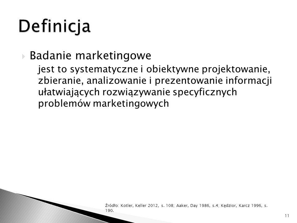  Badanie marketingowe jest to systematyczne i obiektywne projektowanie, zbieranie, analizowanie i prezentowanie informacji ułatwiających rozwiązywanie specyficznych problemów marketingowych 11 Źródło: Kotler, Keller 2012, s.