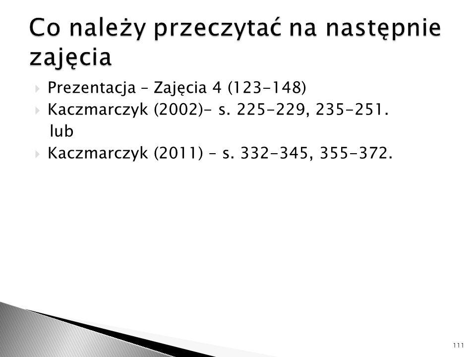  Prezentacja – Zajęcia 4 (123-148)  Kaczmarczyk (2002)- s. 225-229, 235-251. lub  Kaczmarczyk (2011) – s. 332-345, 355-372. 111