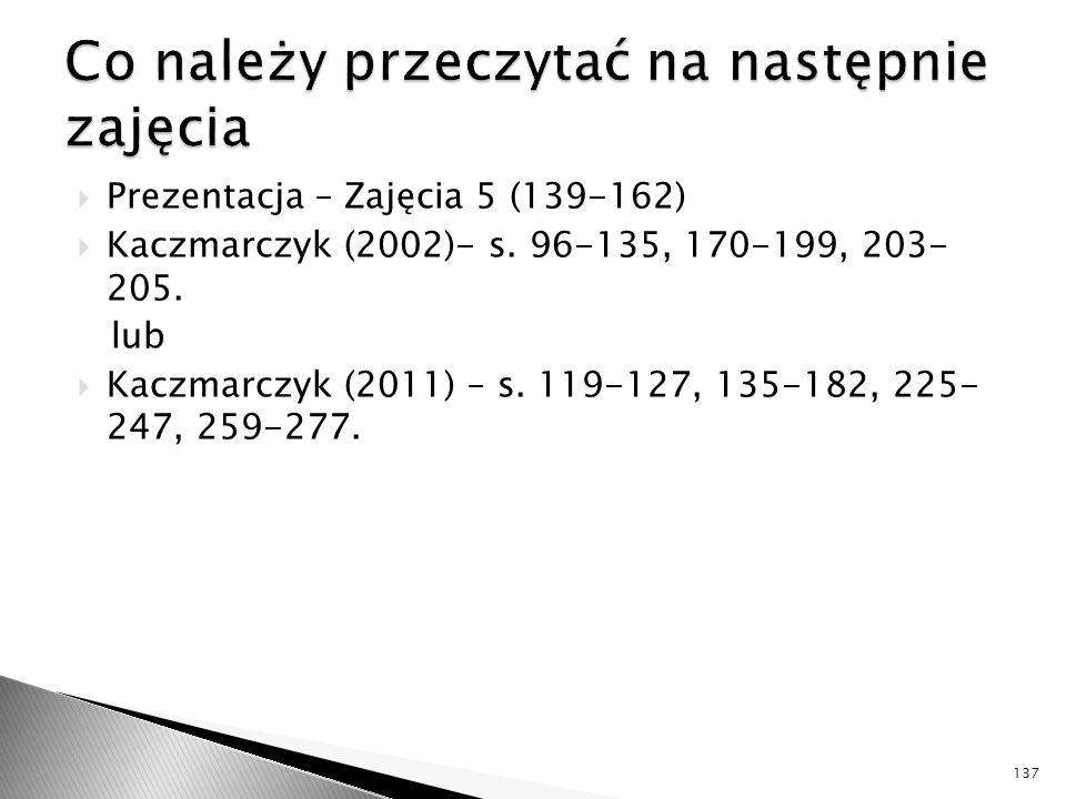  Prezentacja – Zajęcia 5 (139-162)  Kaczmarczyk (2002)- s. 96-135, 170-199, 203- 205. lub  Kaczmarczyk (2011) – s. 119-127, 135-182, 225- 247, 259-