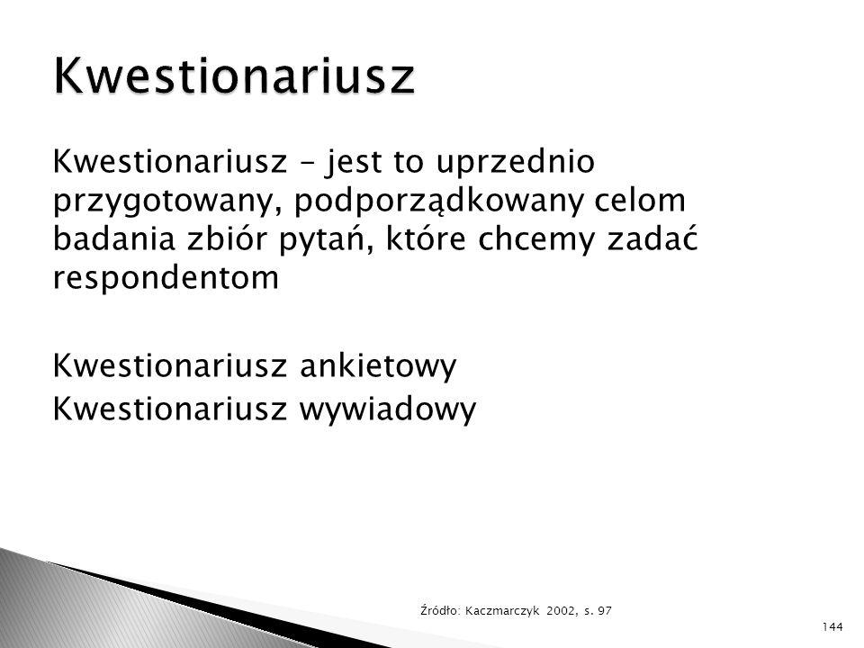 Kwestionariusz – jest to uprzednio przygotowany, podporządkowany celom badania zbiór pytań, które chcemy zadać respondentom Kwestionariusz ankietowy Kwestionariusz wywiadowy Źródło: Kaczmarczyk 2002, s.
