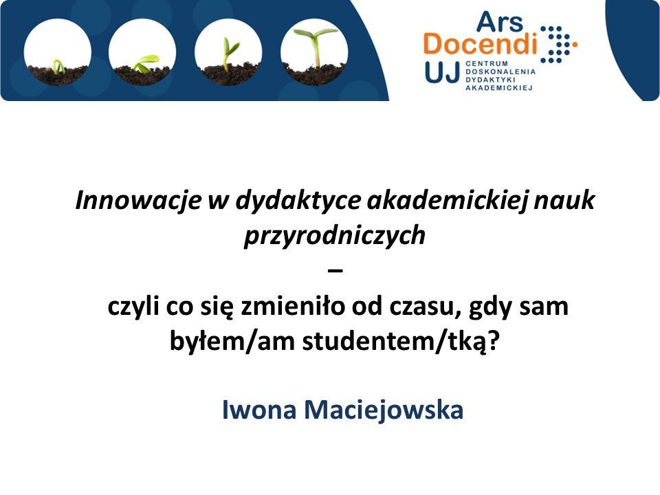 Innowacje w dydaktyce akademickiej nauk przyrodniczych – czyli co się zmieniło od czasu, gdy sam byłem/am studentem/tką? Iwona Maciejowska