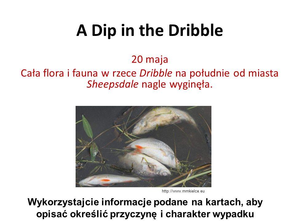 A Dip in the Dribble 20 maja Cała flora i fauna w rzece Dribble na południe od miasta Sheepsdale nagle wyginęła. Wykorzystajcie informacje podane na k