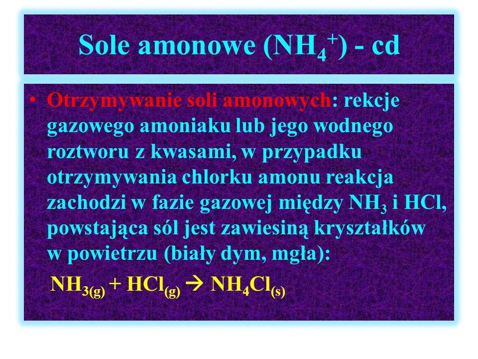 Sole amonowe (NH 4 + ) - cd Otrzymywanie soli amonowych: rekcje gazowego amoniaku lub jego wodnego roztworu z kwasami, w przypadku otrzymywania chlork
