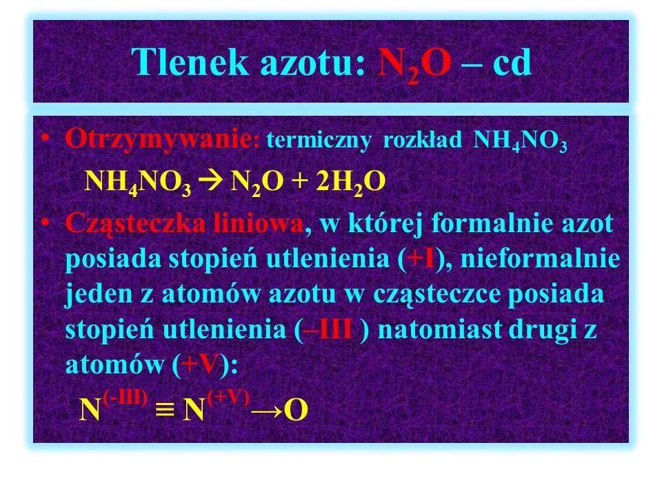 Tlenek azotu: N 2 O – cd Otrzymywanie : termiczny rozkład NH 4 NO 3 NH 4 NO 3  N 2 O + 2H 2 O Cząsteczka liniowa, w której formalnie azot posiada sto