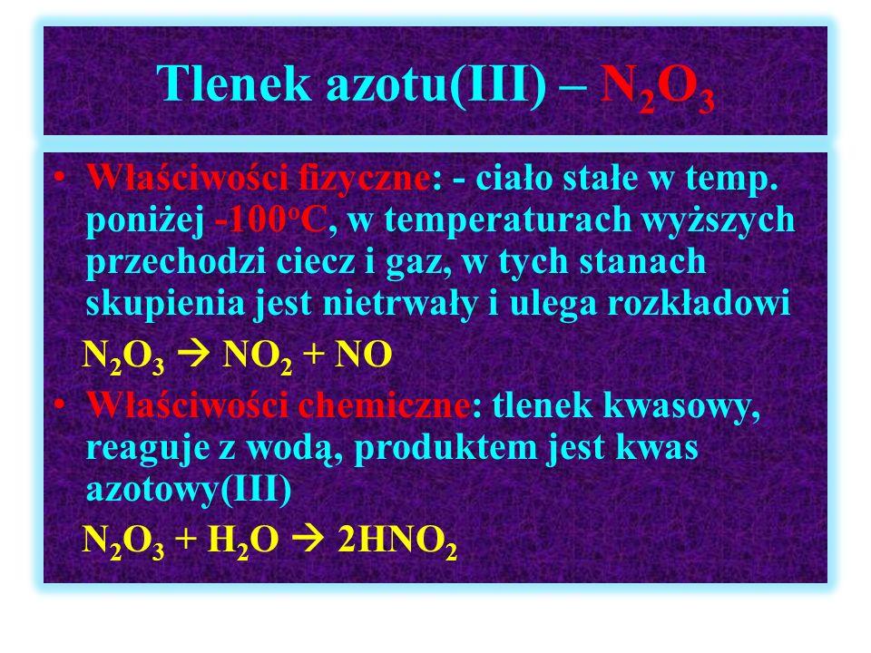 Tlenek azotu(III) – N 2 O 3 Właściwości fizyczne: - ciało stałe w temp. poniżej -100 o C, w temperaturach wyższych przechodzi ciecz i gaz, w tych stan