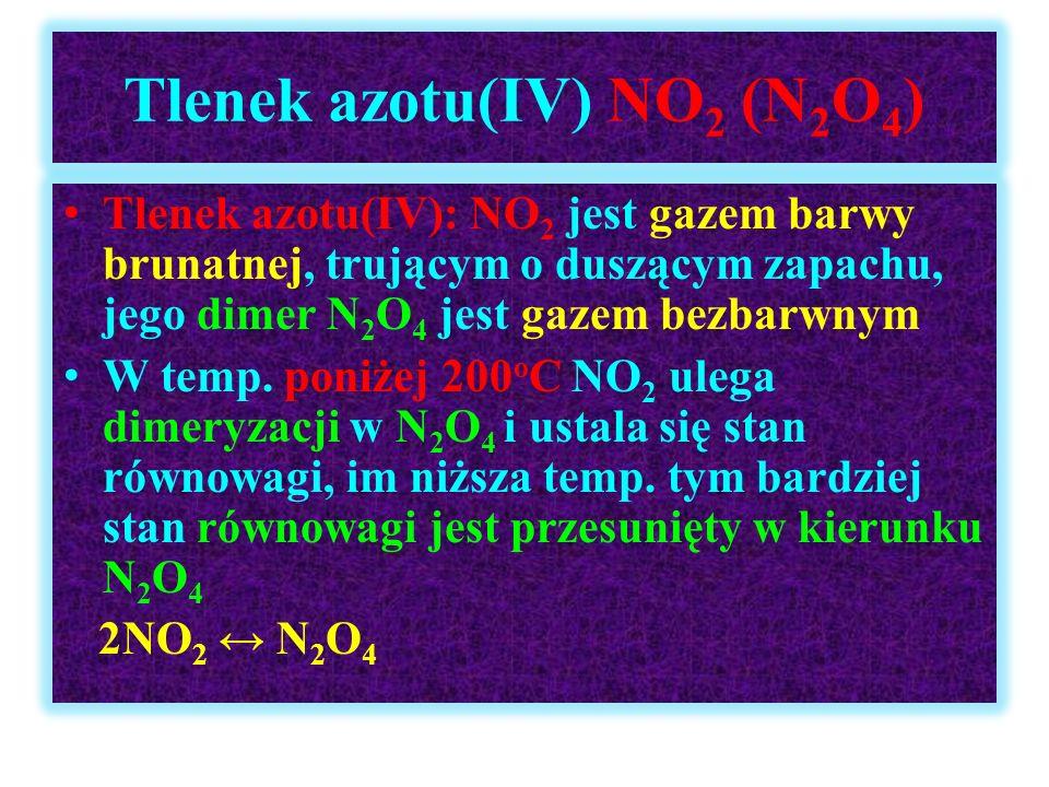 Tlenek azotu(IV) NO 2 (N 2 O 4 ) Tlenek azotu(IV): NO 2 jest gazem barwy brunatnej, trującym o duszącym zapachu, jego dimer N 2 O 4 jest gazem bezbarw