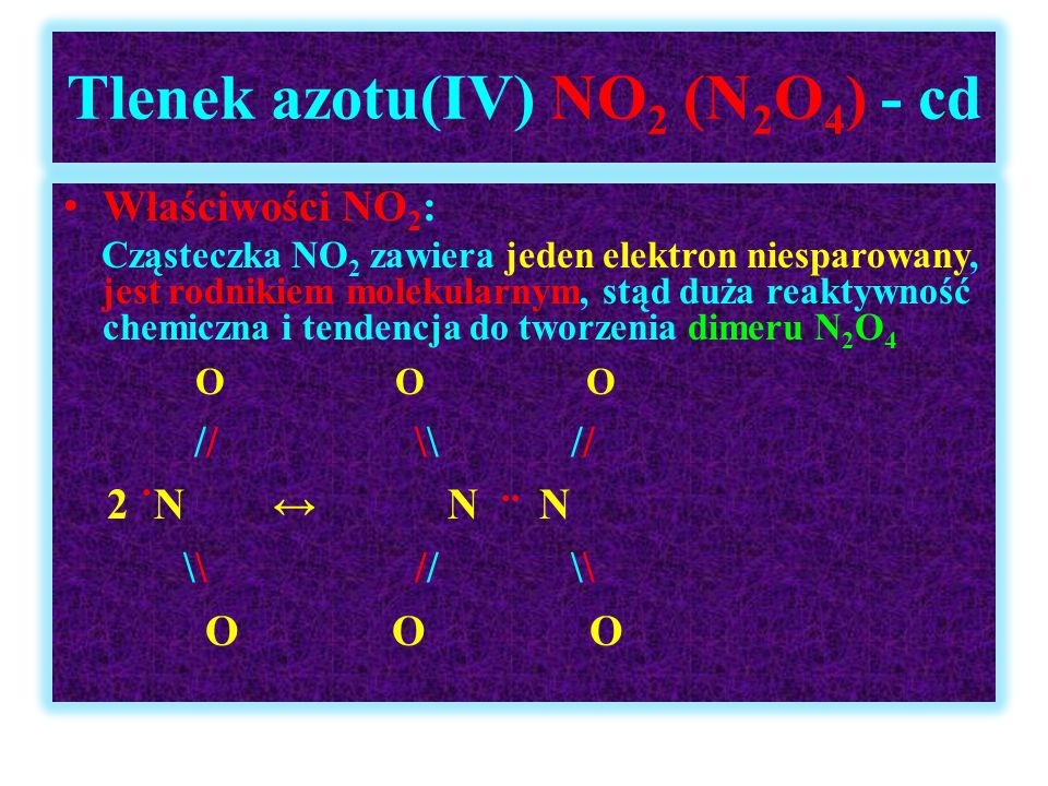 Tlenek azotu(IV) NO 2 (N 2 O 4 ) - cd Właściwości NO 2 : Cząsteczka NO 2 zawiera jeden elektron niesparowany, jest rodnikiem molekularnym, stąd duża r