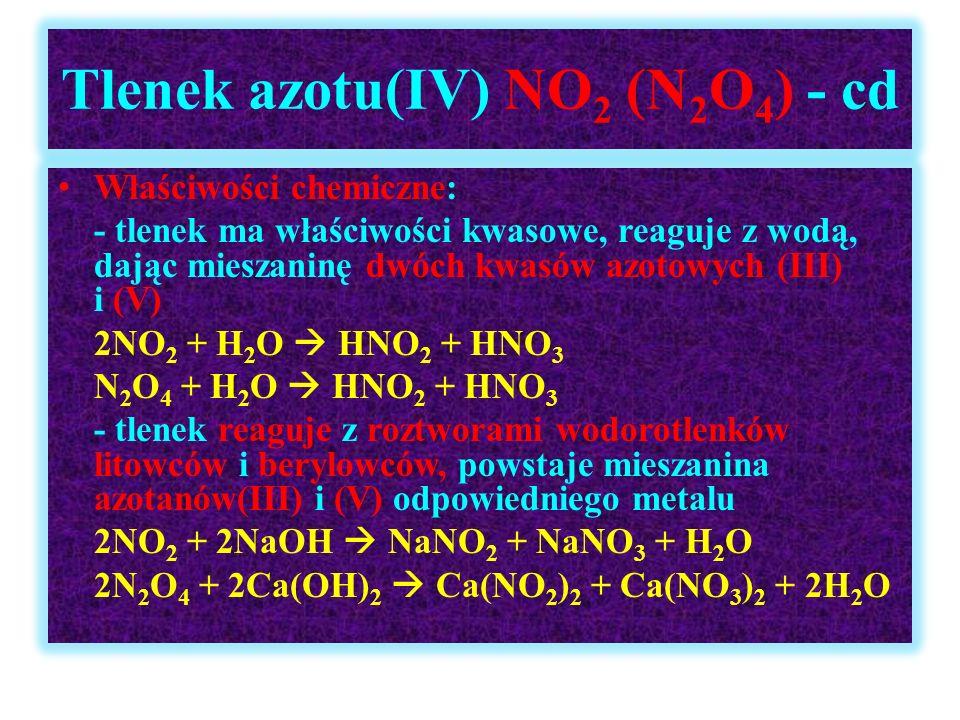 Tlenek azotu(IV) NO 2 (N 2 O 4 ) - cd Właściwości chemiczne: - tlenek ma właściwości kwasowe, reaguje z wodą, dając mieszaninę dwóch kwasów azotowych