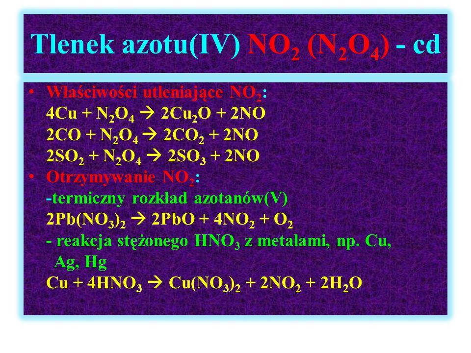Tlenek azotu(IV) NO 2 (N 2 O 4 ) - cd Właściwości utleniające NO 2 : 4Cu + N 2 O 4  2Cu 2 O + 2NO 2CO + N 2 O 4  2CO 2 + 2NO 2SO 2 + N 2 O 4  2SO 3