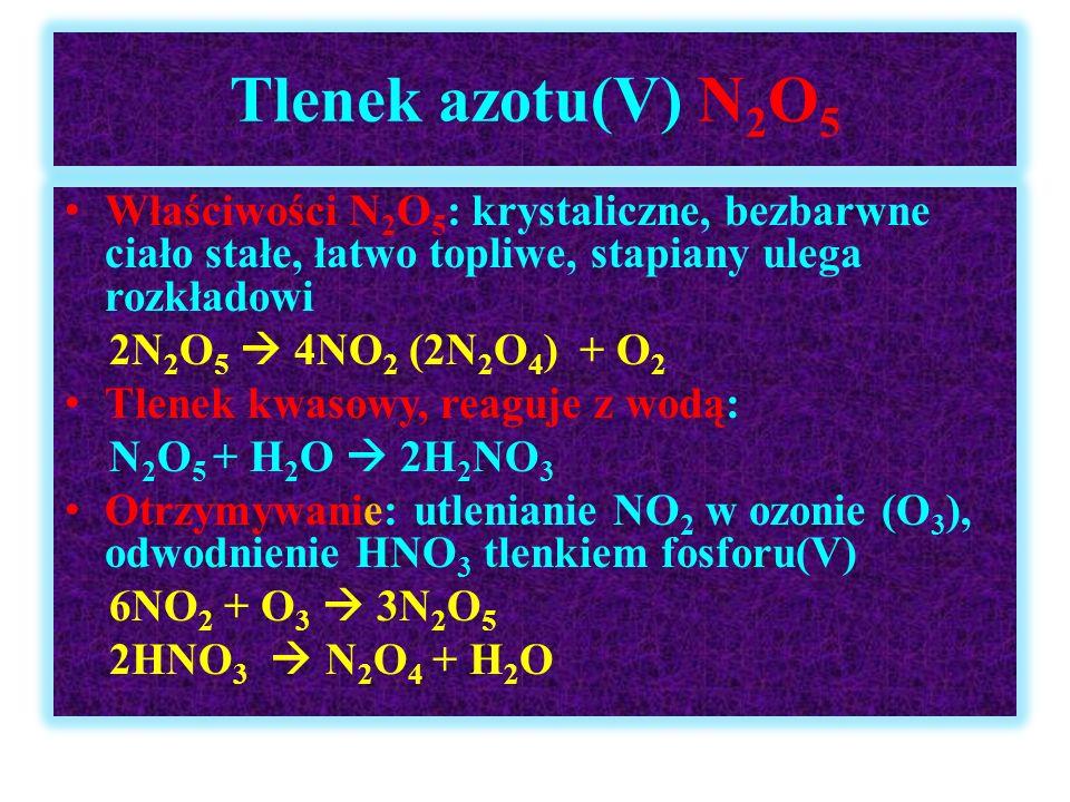 Tlenek azotu(V) N 2 O 5 Właściwości N 2 O 5 : krystaliczne, bezbarwne ciało stałe, łatwo topliwe, stapiany ulega rozkładowi 2N 2 O 5  4NO 2 (2N 2 O 4