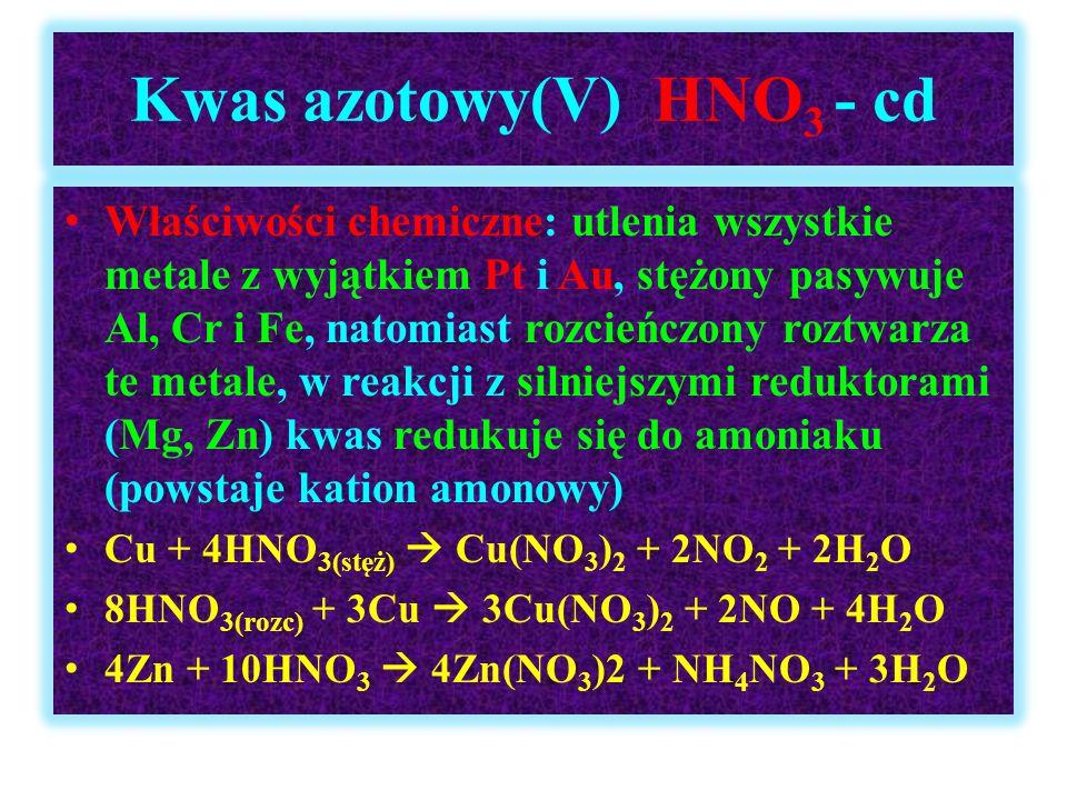 Kwas azotowy(V) HNO 3 - cd Właściwości chemiczne: utlenia wszystkie metale z wyjątkiem Pt i Au, stężony pasywuje Al, Cr i Fe, natomiast rozcieńczony r