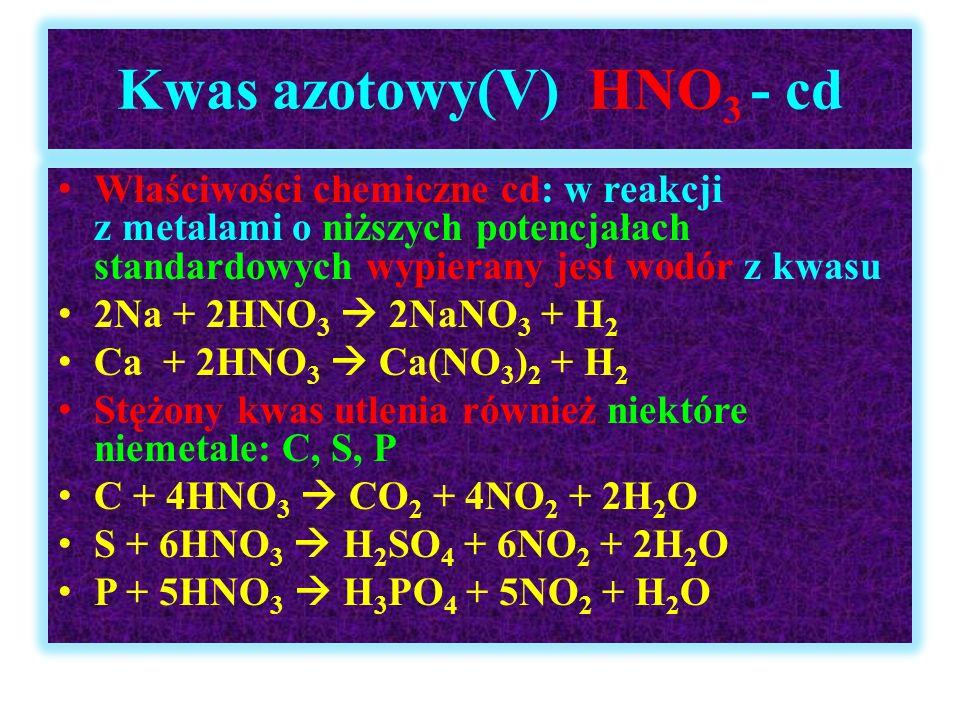 Kwas azotowy(V) HNO 3 - cd Właściwości chemiczne cd: w reakcji z metalami o niższych potencjałach standardowych wypierany jest wodór z kwasu 2Na + 2HN