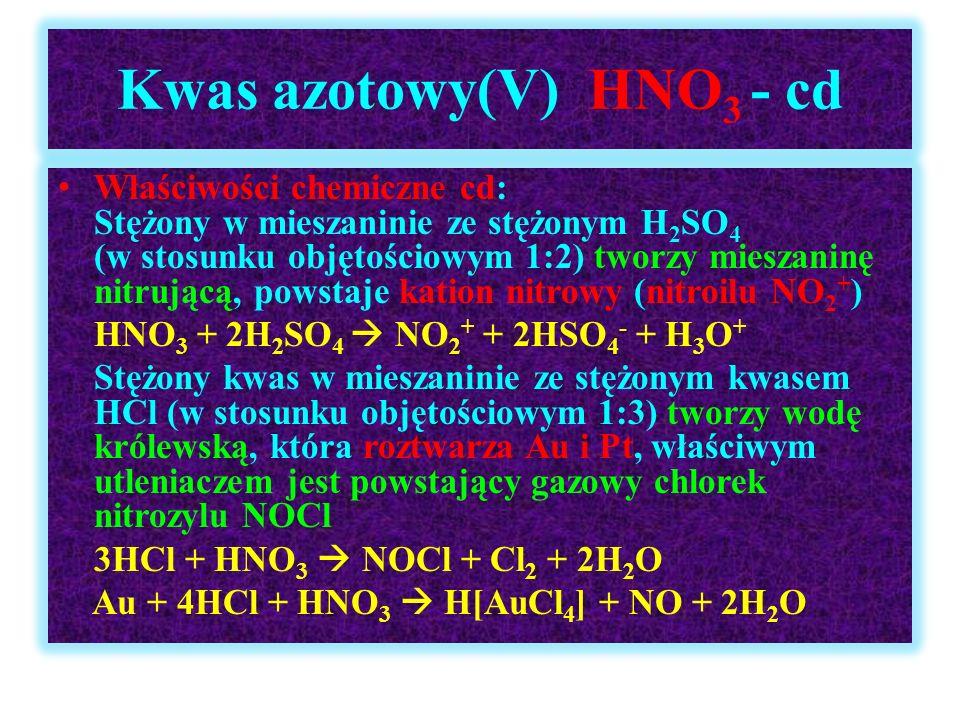 Kwas azotowy(V) HNO 3 - cd Właściwości chemiczne cd: Stężony w mieszaninie ze stężonym H 2 SO 4 (w stosunku objętościowym 1:2) tworzy mieszaninę nitru