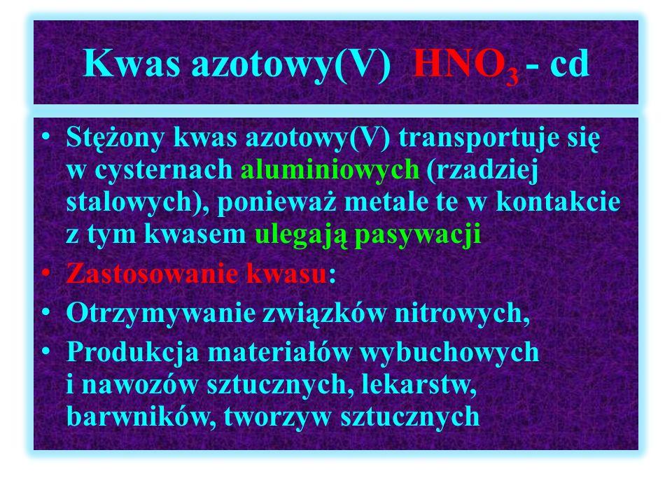 Kwas azotowy(V) HNO 3 - cd Stężony kwas azotowy(V) transportuje się w cysternach aluminiowych (rzadziej stalowych), ponieważ metale te w kontakcie z t