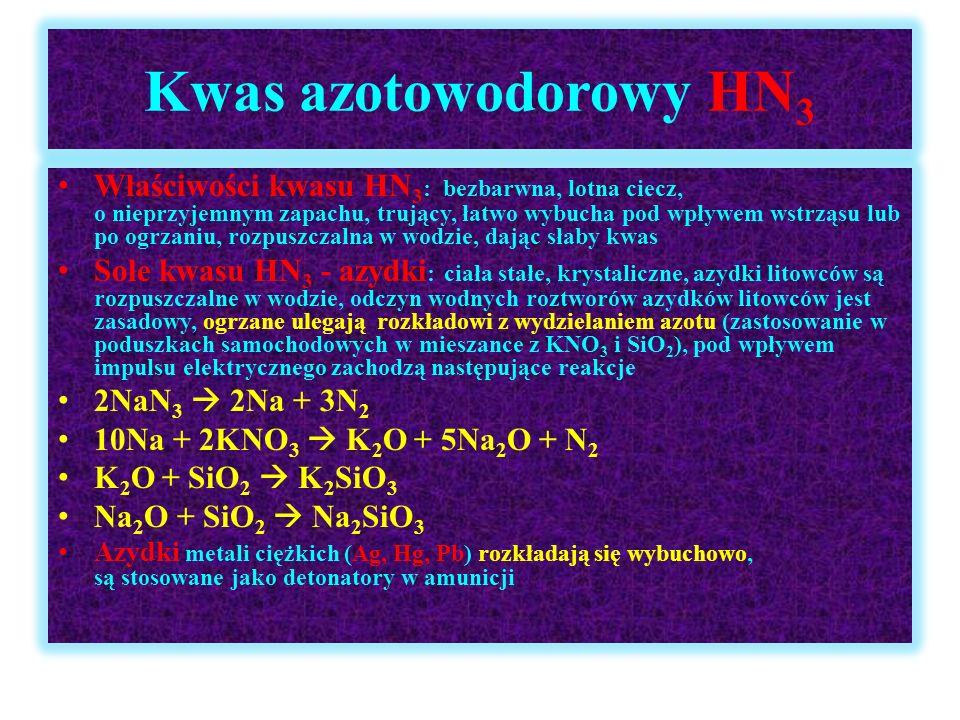 Kwas azotowodorowy HN 3 Właściwości kwasu HN 3 : bezbarwna, lotna ciecz, o nieprzyjemnym zapachu, trujący, łatwo wybucha pod wpływem wstrząsu lub po o