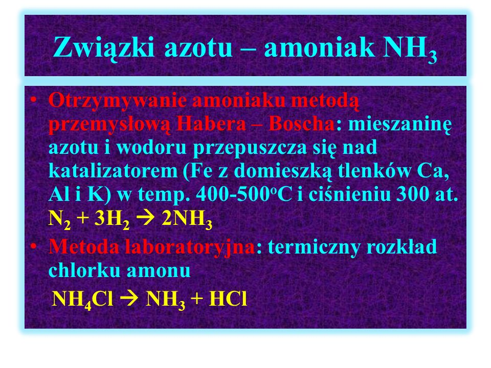 Związki azotu – amoniak NH 3 Otrzymywanie amoniaku metodą przemysłową Habera – Boscha: mieszaninę azotu i wodoru przepuszcza się nad katalizatorem (Fe