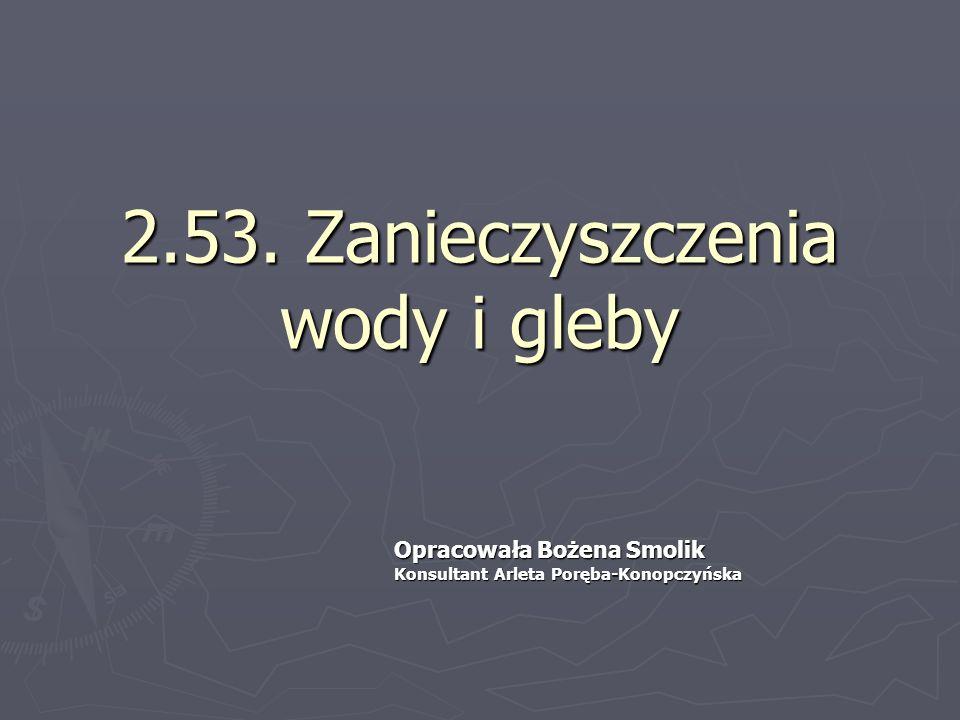 2.53. Zanieczyszczenia wody i gleby Opracowała Bożena Smolik Konsultant Arleta Poręba-Konopczyńska