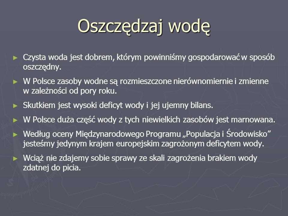 Oszczędzaj wodę ► ► Czysta woda jest dobrem, którym powinniśmy gospodarować w sposób oszczędny. ► ► W Polsce zasoby wodne są rozmieszczone nierównomie