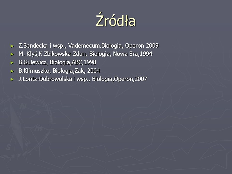 Źródła ► Z.Sendecka i wsp., Vademecum.Biologia, Operon 2009 ► M. Kłyś,K.Żbikowska-Zdun, Biologia, Nowa Era,1994 ► B.Gulewicz, Biologia,ABC,1998 ► B.Kl