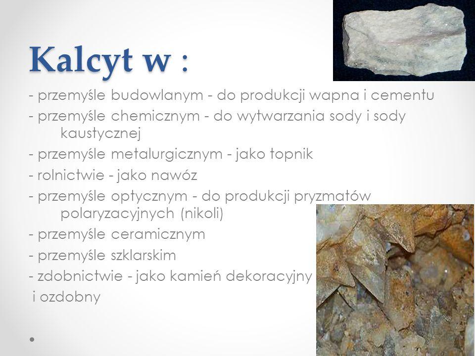 Kalcyt w : - przemyśle budowlanym - do produkcji wapna i cementu - przemyśle chemicznym - do wytwarzania sody i sody kaustycznej - przemyśle metalurgicznym - jako topnik - rolnictwie - jako nawóz - przemyśle optycznym - do produkcji pryzmatów polaryzacyjnych (nikoli) - przemyśle ceramicznym - przemyśle szklarskim - zdobnictwie - jako kamień dekoracyjny i ozdobny