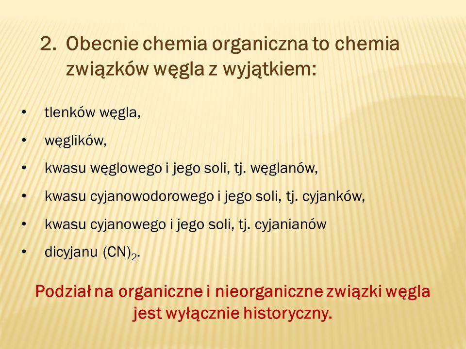 2.Obecnie chemia organiczna to chemia związków węgla z wyjątkiem: tlenków węgla, węglików, kwasu węglowego i jego soli, tj.
